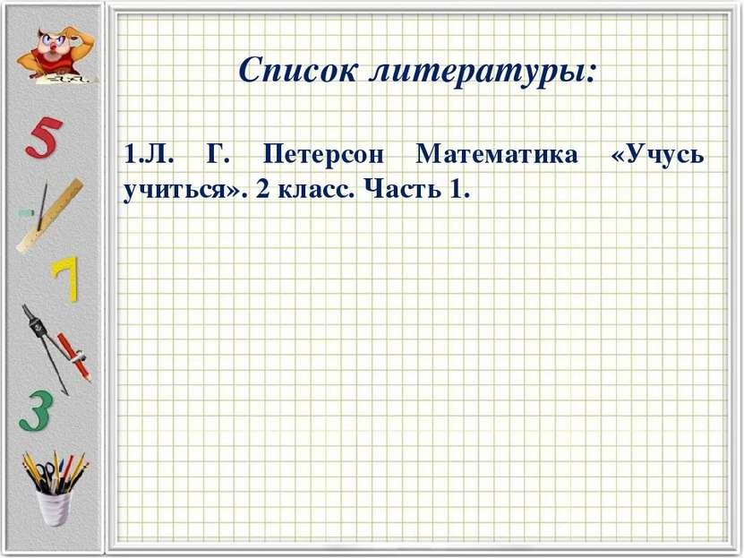Список литературы: Л. Г. Петерсон Математика «Учусь учиться». 2 класс. Часть 1.