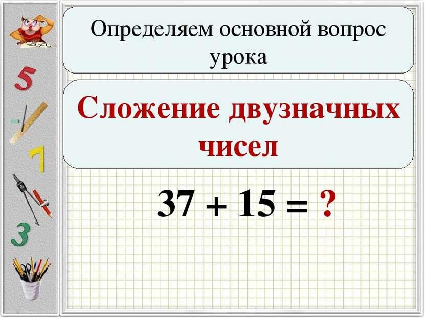 Определяем основной вопрос урока Сложение двузначных чисел 37 + 15 = ?