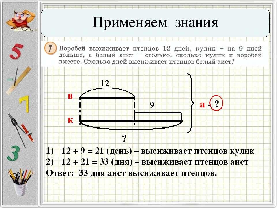 Применяем знания 12 9 а - ? в к ? 12 + 9 = 21 (день) – высиживает птенцов кул...