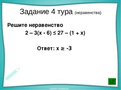 Задание 4 тура (неравенства) Решите неравенство 2 – 3(х - 6) ≤ 27 – (1 + х) О...