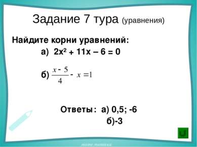 Задание 7 тура (уравнения) Найдите корни уравнений: а) 2х² + 11х – 6 = 0 б) О...