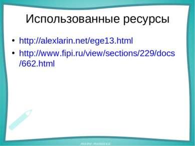 Использованные ресурсы http://alexlarin.net/ege13.html http://www.fipi.ru/vie...