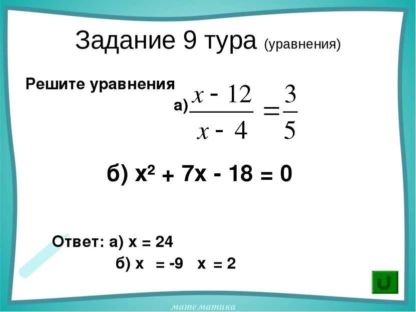 Задание 9 тура (уравнения) Решите уравнения а) б) х² + 7х - 18 = 0 Ответ: а) ...