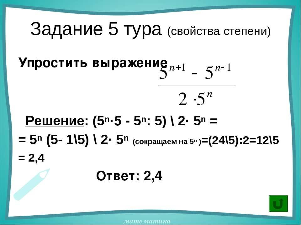 Задание 5 тура (свойства степени) Упростить выражение Решение: (5ⁿ·5 - 5ⁿ: 5)...