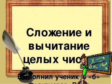 Сложение и вычитание целых чисел Выполнил ученик 6 «б» Феоктистов Влад.