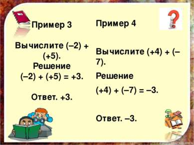 Пример 3 Вычислите (–2) + (+5). Решение (–2) + (+5) = +3. Ответ. +3. Пример 4...