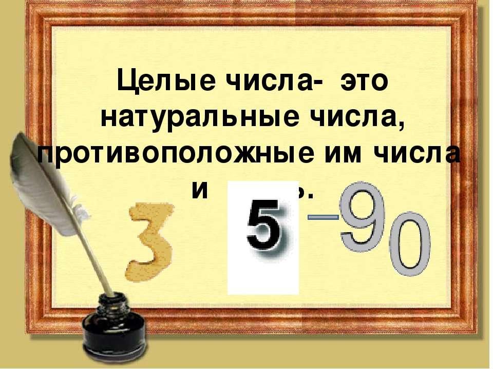Целые числа- это натуральные числа, противоположные им числа и нуль.