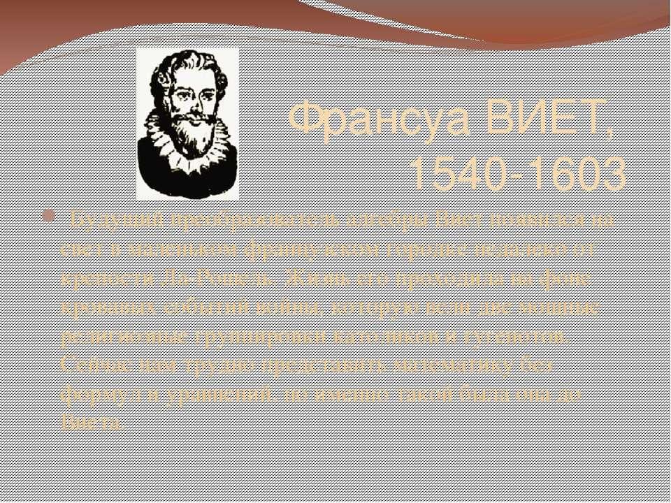 Франсуа ВИЕТ, 1540-1603  Будущий преобразователь алгебры Виет появился на с...