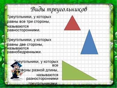 Виды треугольников Треугольники, у которых равны все три стороны, называются ...