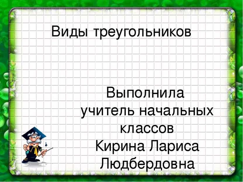 Виды треугольников Выполнила учитель начальных классов Кирина Лариса Людбердовна