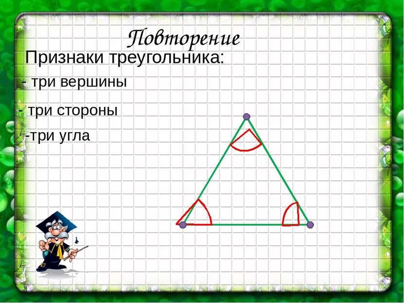 Повторение Признаки треугольника: - три стороны -три угла - три вершины