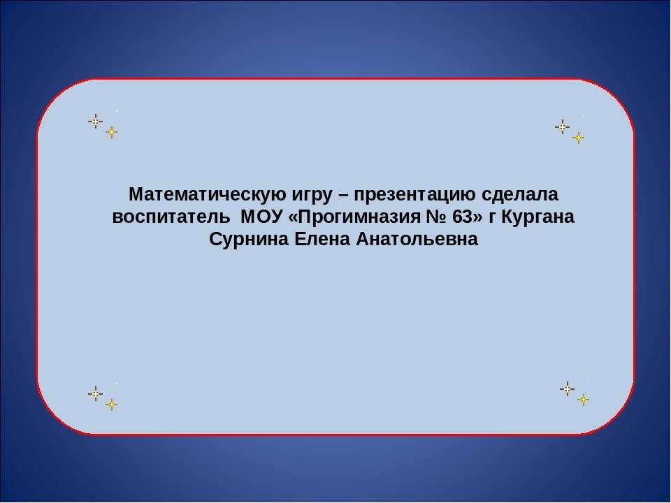 Математическую игру – презентацию сделала воспитатель МОУ «Прогимназия № 63» ...