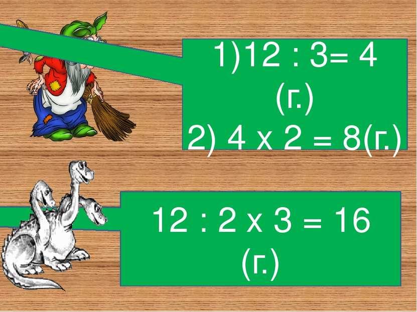 1)12 : 3= 4 (г.) 2) 4 х 2 = 8(г.) 12 : 2 х 3 = 16 (г.)