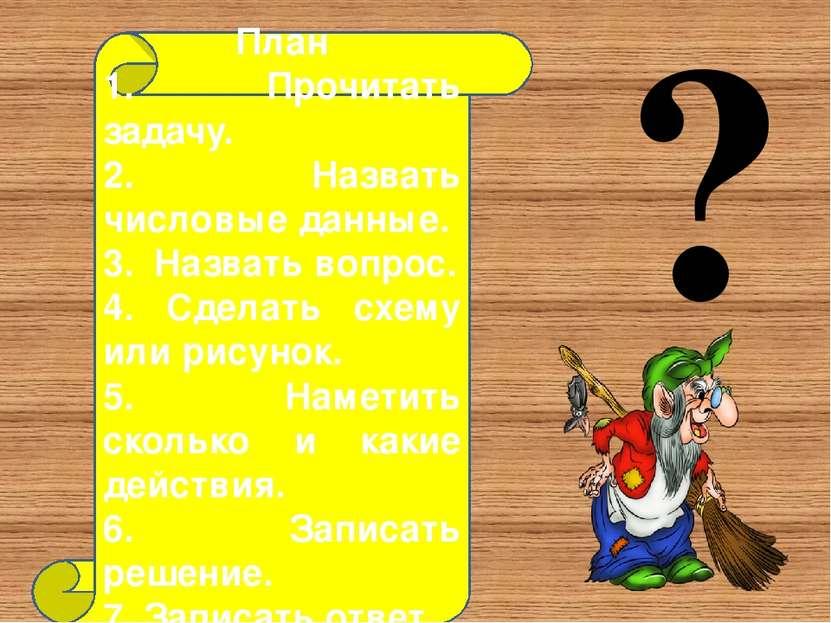? План 1. Прочитать задачу. 2. Назвать числовые данные. 3. Назвать вопрос. 4....