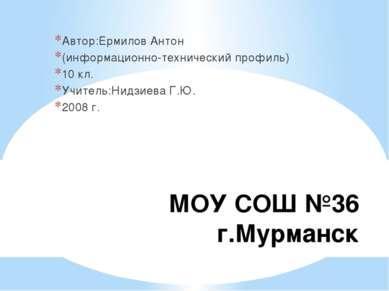 МОУ СОШ №36 г.Мурманск Автор:Ермилов Антон (информационно-технический профиль...