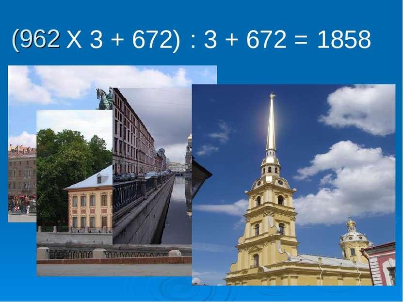 (962 Х 3 + 672) : 3 + 672 = 1858