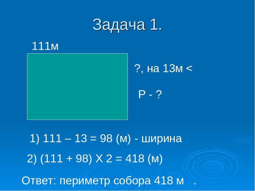 Задача 1. 111м ?, на 13м < 1) 111 – 13 = 98 (м) - ширина 2) (111 + 98) Х 2 = ...