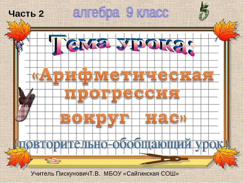 Учитель ПискуновичТ.В. МБОУ «Сайгинская СОШ» Часть 2