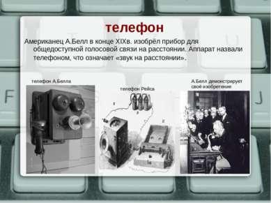 телефон Американец А.Белл в конце XIXв. изобрёл прибор для общедоступной голо...