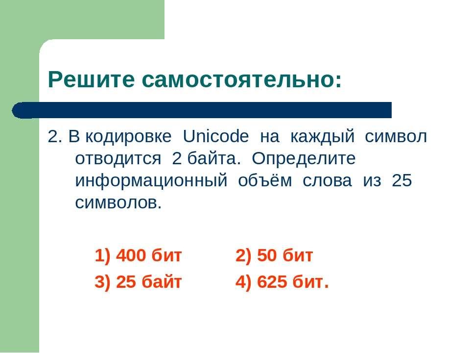 Решите самостоятельно: 2. В кодировке Unicode на каждый символ отводится 2 ба...