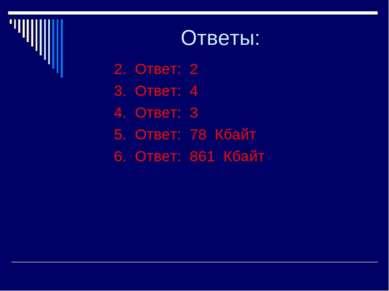 Ответы: 2. Ответ: 2 3. Ответ: 4 4. Ответ: 3 5. Ответ: 78 Кбайт 6. Ответ: 861 ...