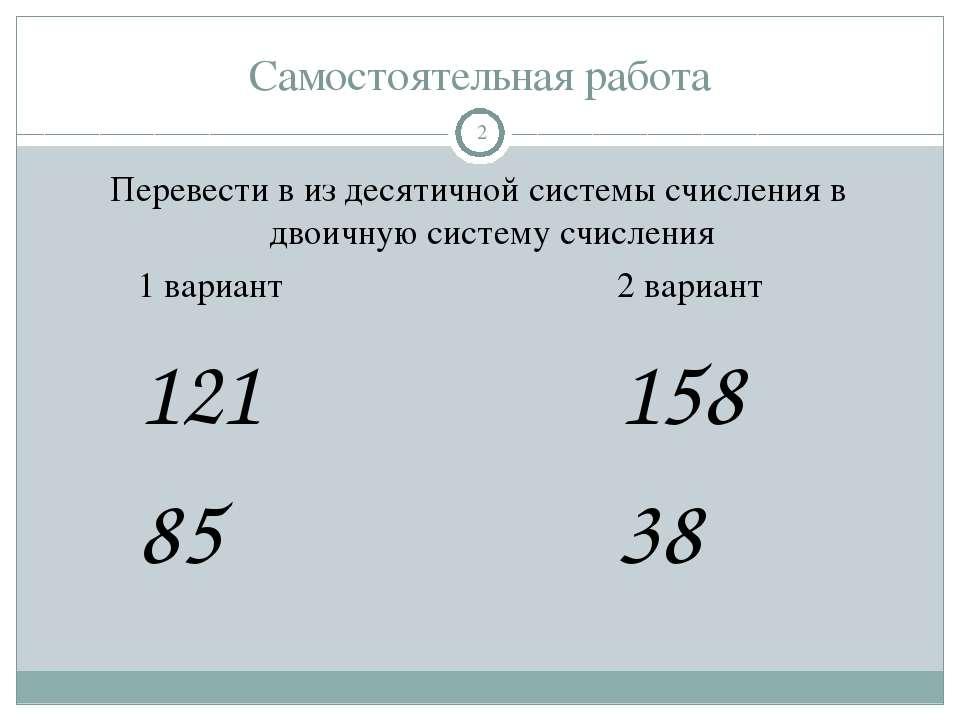 Самостоятельная работа Перевести в из десятичной системы счисления в двоичную...