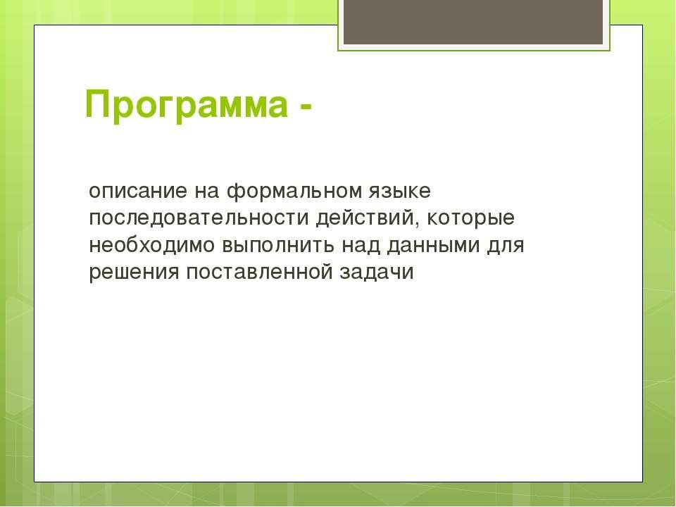 Программа - описание на формальном языке последовательности действий, которые...