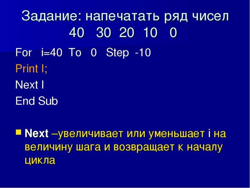 Задание: напечатать ряд чисел 40 30 20 10 0 For i=40 To 0 Step -10 Print I; N...