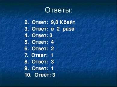 Ответы: 2. Ответ: 9,8 Кбайт 3. Ответ: в 2 раза 4. Ответ: 3 5. Ответ: 4 6. Отв...