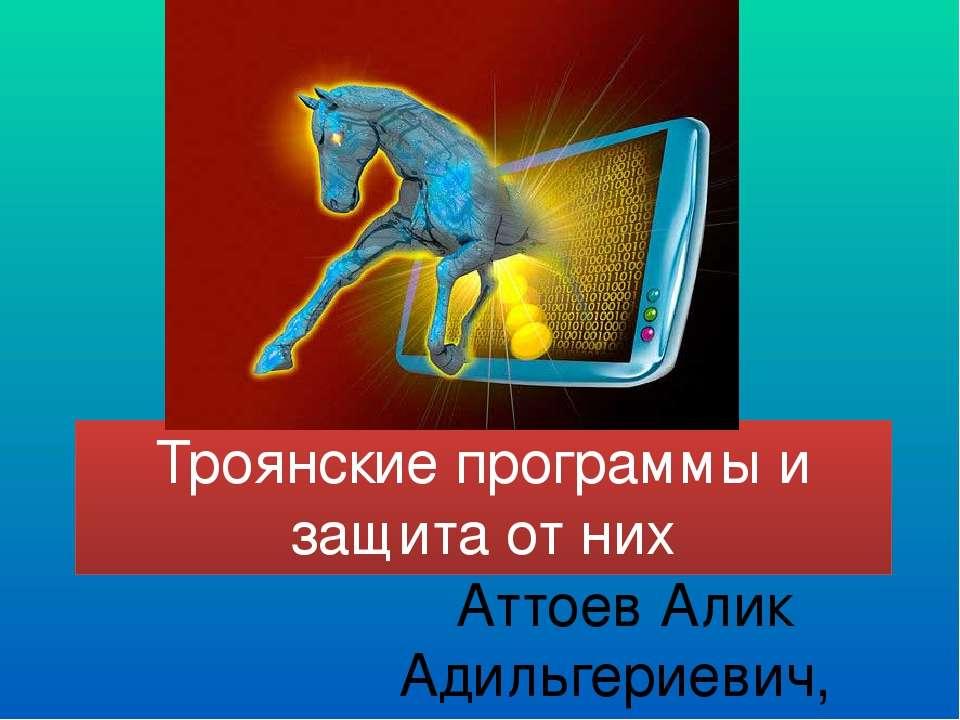 Троянские программы и защита от них Аттоев Алик Адильгериевич, учитель МКОУ С...