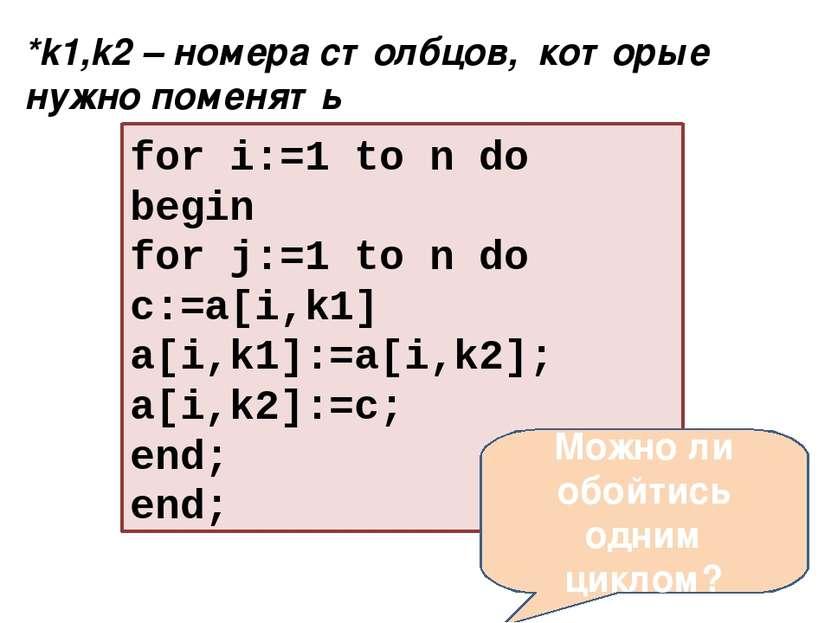 for i:=1 to n do begin for j:=1 to n do с:=a[i,k1] a[i,k1]:=a[i,k2]; a[i,k2]:...