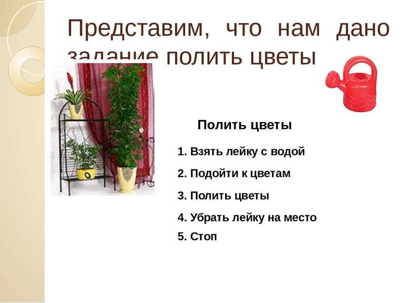 Представим, что нам дано задание полить цветы Полить цветы 1. Взять лейку с в...