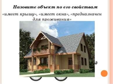 Назовите объект по его свойствам «имеет крышу», «имеет окна», «предназначен д...