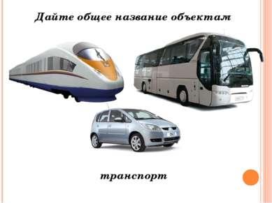Дайте общее название объектам транспорт