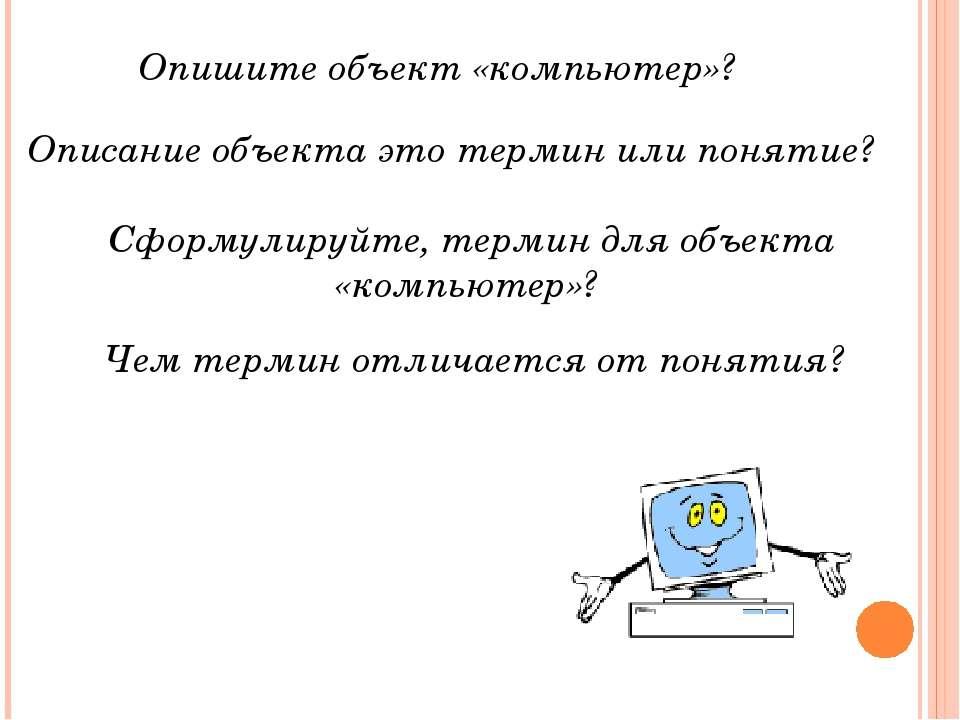 Чем термин отличается от понятия? Опишите объект «компьютер»? Описание объект...
