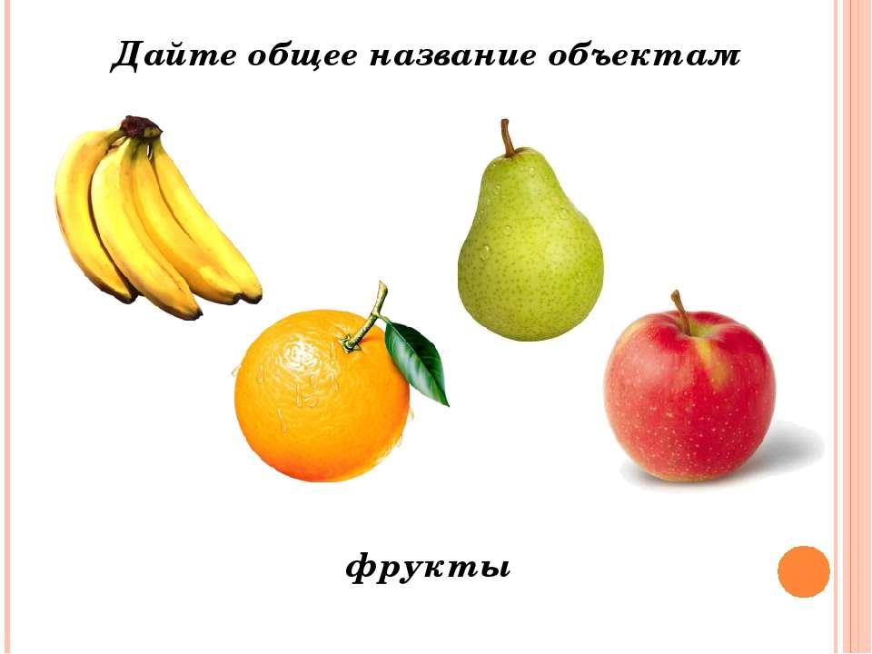 Дайте общее название объектам фрукты