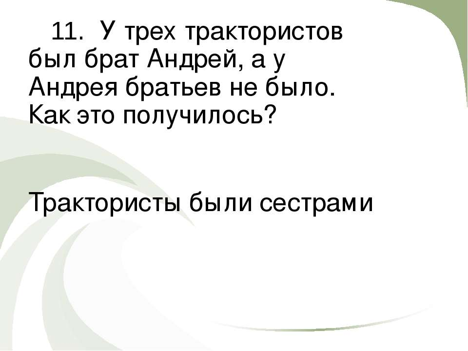 11. У трех трактористов был брат Андрей, а у Андрея братьев не было. Как это ...