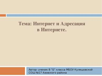 """Тема: Интернет и Адресация в Интернете. Автор: ученик 8 """"Б"""" класса МБОУ Кулеш..."""