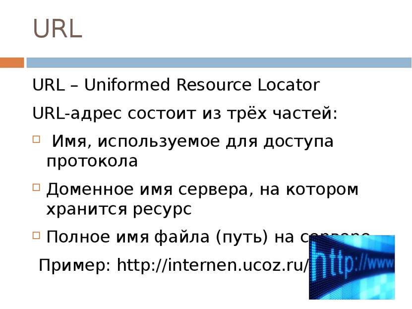 URL URL – Uniformed Resource Locator URL-адрес состоит из трёх частей: Имя, и...