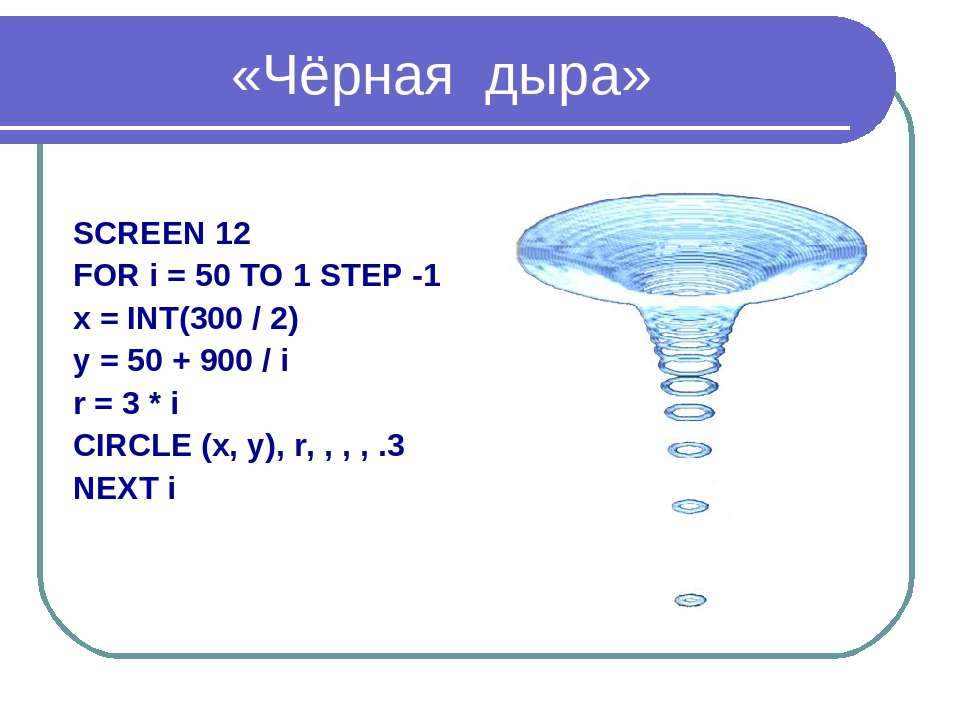 «Чёрная дыра» SCREEN 12 FOR i = 50 TO 1 STEP -1 x = INT(300 / 2) y = 50 + 900...