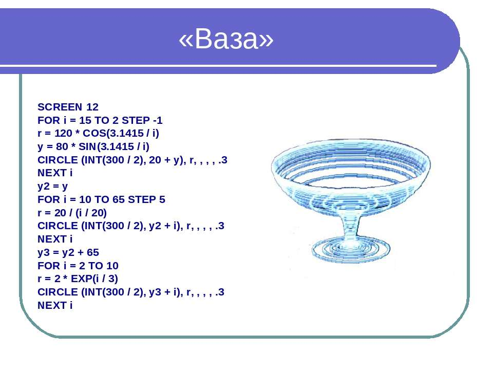 «Ваза» SCREEN 12 FOR i = 15 TO 2 STEP -1 r = 120 * COS(3.1415 / i) y = 80 * S...