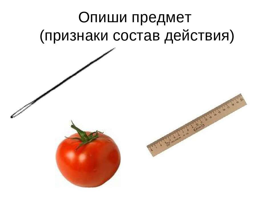 Опиши предмет (признаки состав действия)