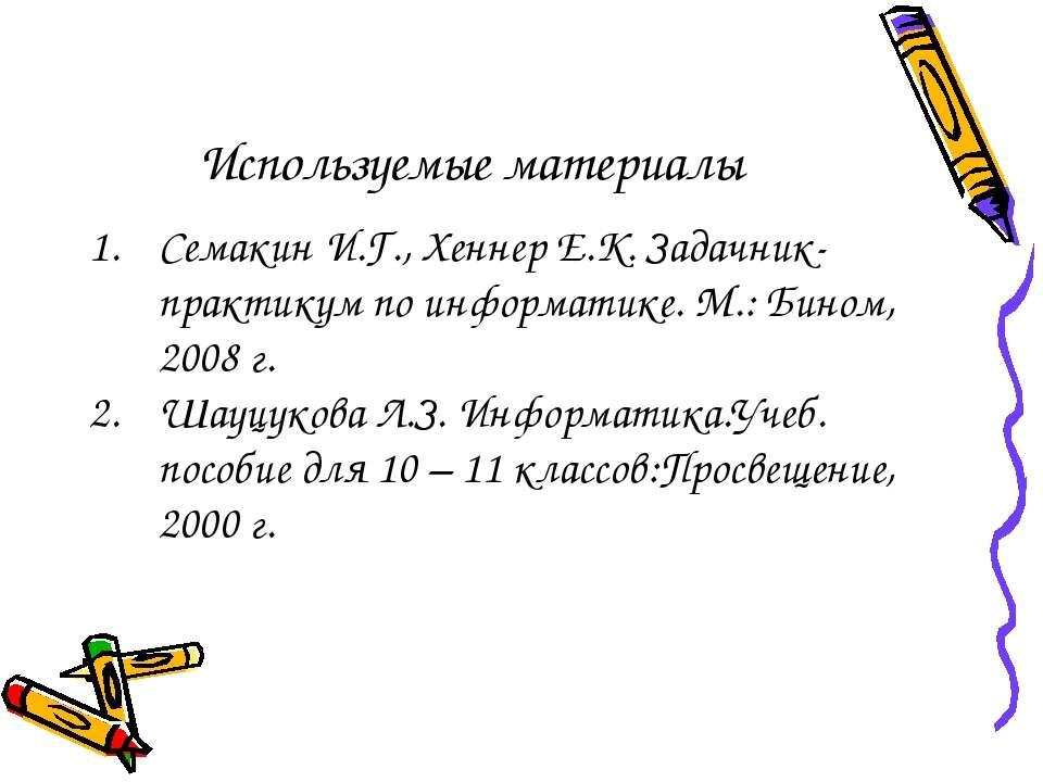 Используемые материалы Семакин И.Г., Хеннер Е.К. Задачник-практикум по информ...