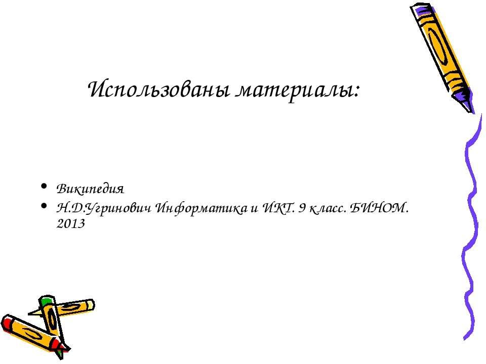 Использованы материалы: Википедия Н.Д.Угринович Информатика и ИКТ. 9 класс. Б...