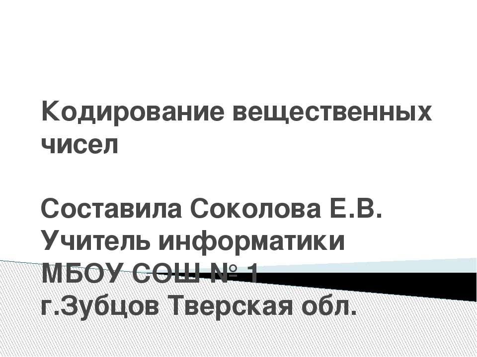 Кодирование вещественных чисел Составила Соколова Е.В. Учитель информатики МБ...