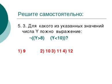 Решите самостоятельно: 5. 3. Для какого из указанных значений числа Y ложно в...