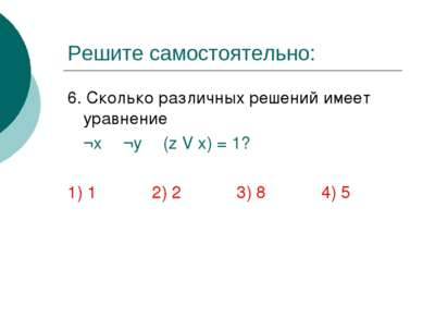 Решите самостоятельно: 6. Сколько различных решений имеет уравнение ¬х Λ ¬y Λ...