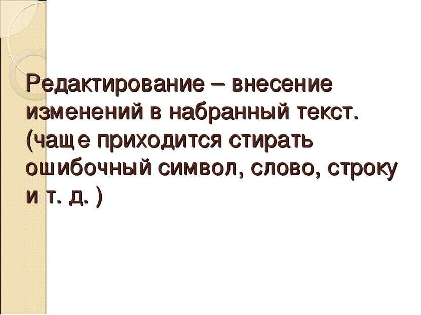 Редактирование – внесение изменений в набранный текст. (чаще приходится стира...