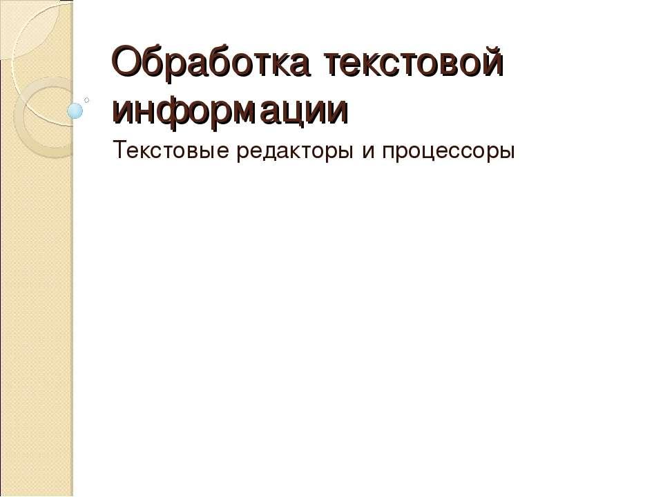 Обработка текстовой информации Текстовые редакторы и процессоры