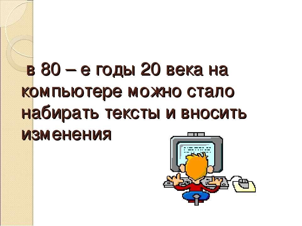 в 80 – е годы 20 века на компьютере можно стало набирать тексты и вносить изм...